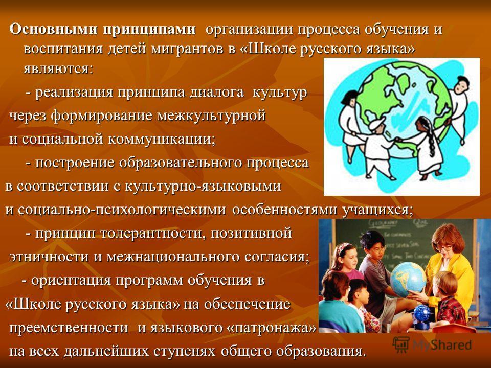 Основными принципами организации процесса обучения и воспитания детей мигрантов в «Школе русского языка» являются: Основными принципами организации процесса обучения и воспитания детей мигрантов в «Школе русского языка» являются: - реализация принцип