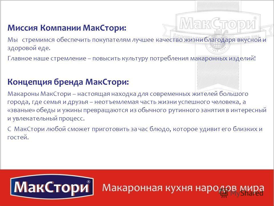 Миссия Компании МакСтори: Мы стремимся обеспечить покупателям лучшее качество жизни благодаря вкусной и здоровой еде. Главное наше стремление – повысить культуру потребления макаронных изделий! Концепция бренда МакСтори: Макароны МакСтори – настоящая