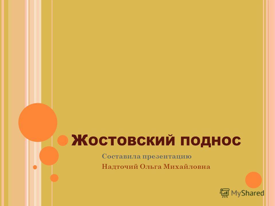 Ж ОСТОВСКИЙ ПОДНОС Составила презентацию Надточий Ольга Михайловна
