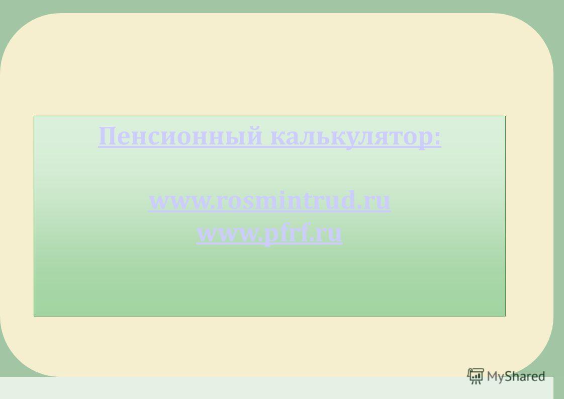 Пенсионный калькулятор: www.rosmintrud.ru www.pfrf.ru