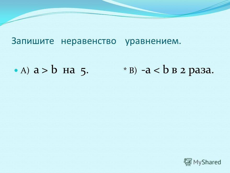 Запишите неравенство уравнением. A) а > b на 5. * В) -а < b в 2 раза.