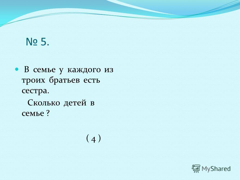 5. В семье у каждого из троих братьев есть сестра. Сколько детей в семье ? ( 4 )