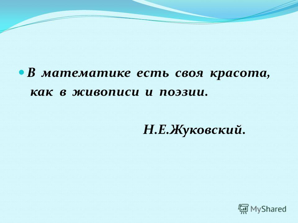 В математике есть своя красота, как в живописи и поэзии. Н.Е.Жуковский.