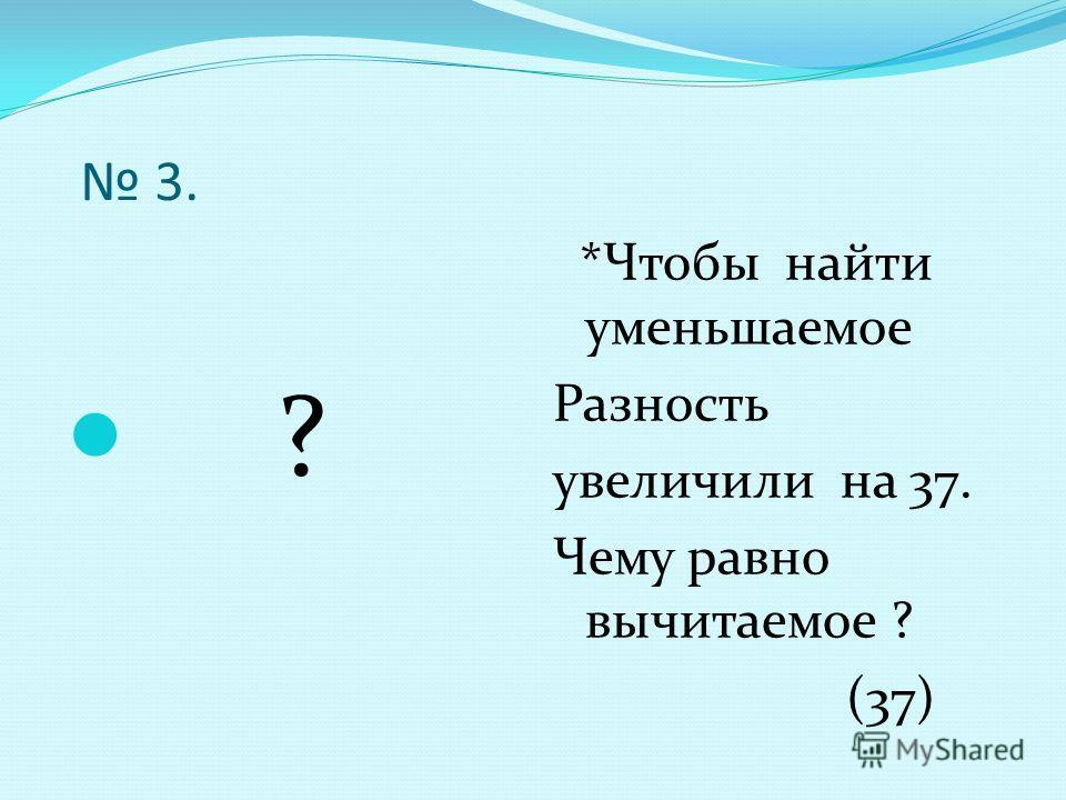 3. ? *Чтобы найти уменьшаемое Разность увеличили на 37. Чему равно вычитаемое ? (37)