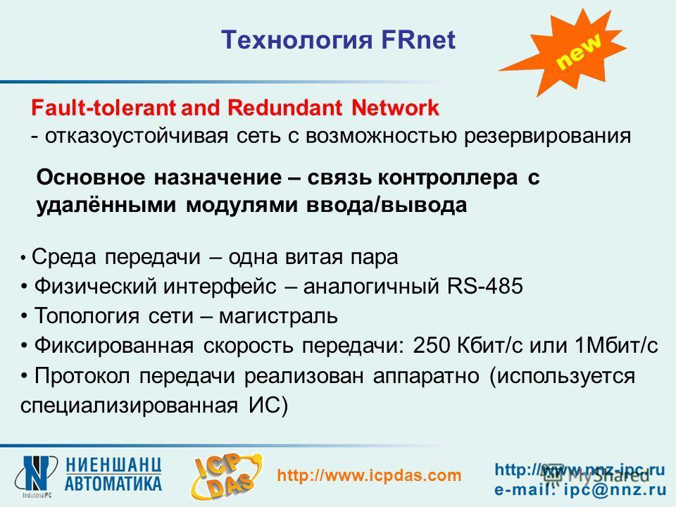 http://www.icpdas.com Технология FRnet Fault-tolerant and Redundant Network - отказоустойчивая сеть с возможностью резервирования Основное назначение – связь контроллера с удалёнными модулями ввода/вывода Среда передачи – одна витая пара Физический и