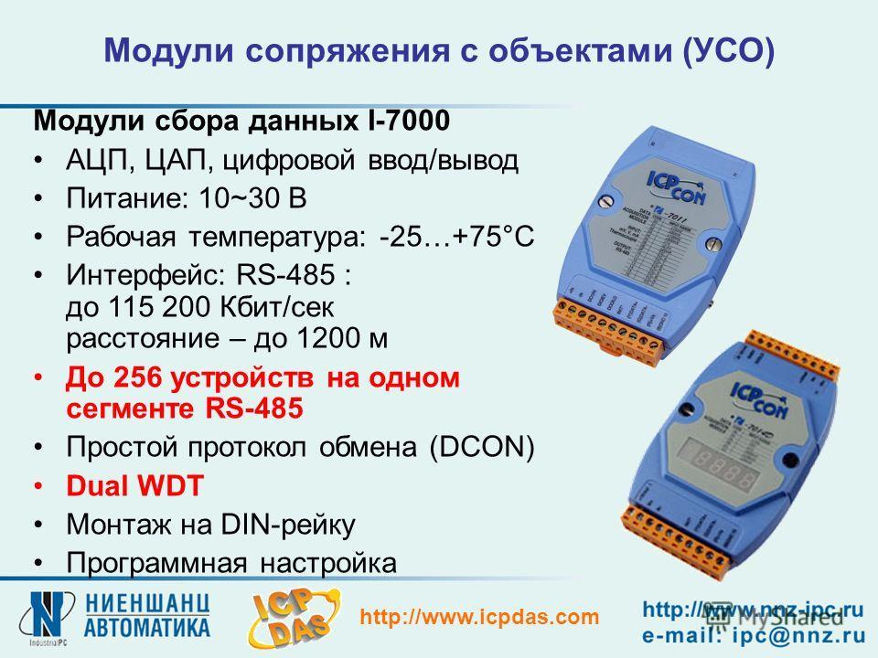 http://www.icpdas.com Модули сопряжения с объектами (УСО) Модули сбора данных I-7000 АЦП, ЦАП, цифровой ввод/вывод Питание: 10~30 В Рабочая температура: -25…+75°С Интерфейс: RS-485 : до 115 200 Кбит/сек расстояние – до 1200 м До 256 устройств на одно