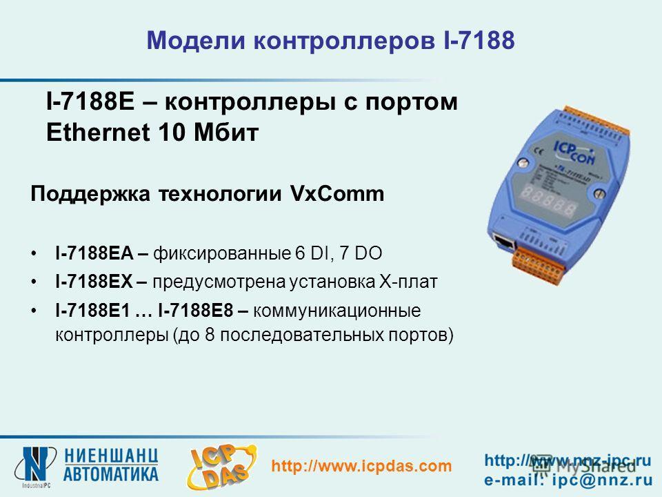 http://www.icpdas.com Модели контроллеров I-7188 Поддержка технологии VxComm I-7188EА – фиксированные 6 DI, 7 DO I-7188EХ – предусмотрена установка Х-плат I-7188E1 … I-7188E8 – коммуникационные контроллеры (до 8 последовательных портов) I-7188E – кон