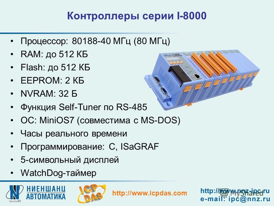 http://www.icpdas.com Контроллеры серии I-8000 Процессор: 80188-40 МГц (80 МГц) RAM: до 512 КБ Flash: до 512 КБ EEPROM: 2 КБ NVRAM: 32 Б Функция Self-Tuner по RS-485 ОС: MiniOS7 (совместима с MS-DOS) Часы реального времени Программирование: С, ISaGRA