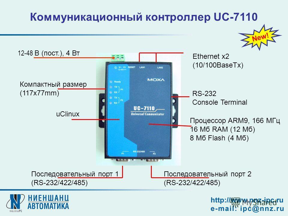 12-48 В (пост.), 4 Вт Последовательный порт 2 (RS-232/422/485) Последовательный порт 1 (RS-232/422/485) Компактный размер (117x77mm) Ethernet x2 (10/100BaseTx) RS-232 Console Terminal Коммуникационный контроллер UC-7110 New! Процессор ARM9, 166 МГц 1