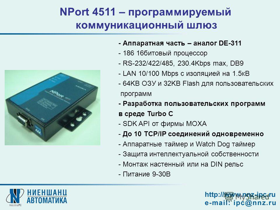 NPort 4511 – программируемый коммуникационный шлюз - Аппаратная часть – аналог DE-311 - 186 16битовый процессор - RS-232/422/485, 230.4Kbps max, DB9 - LAN 10/100 Mbps с изоляцией на 1.5кВ - 64KB ОЗУ и 32KB Flash для пользовательских программ - Разраб