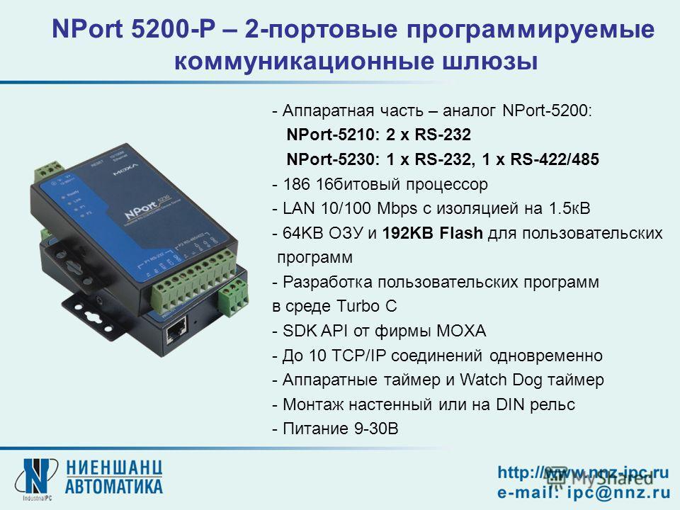 NPort 5200-P – 2-портовые программируемые коммуникационные шлюзы - Аппаратная часть – аналог NPort-5200: NPort-5210: 2 x RS-232 NPort-5230: 1 x RS-232, 1 x RS-422/485 - 186 16битовый процессор - LAN 10/100 Mbps с изоляцией на 1.5кВ - 64KB ОЗУ и 192KB