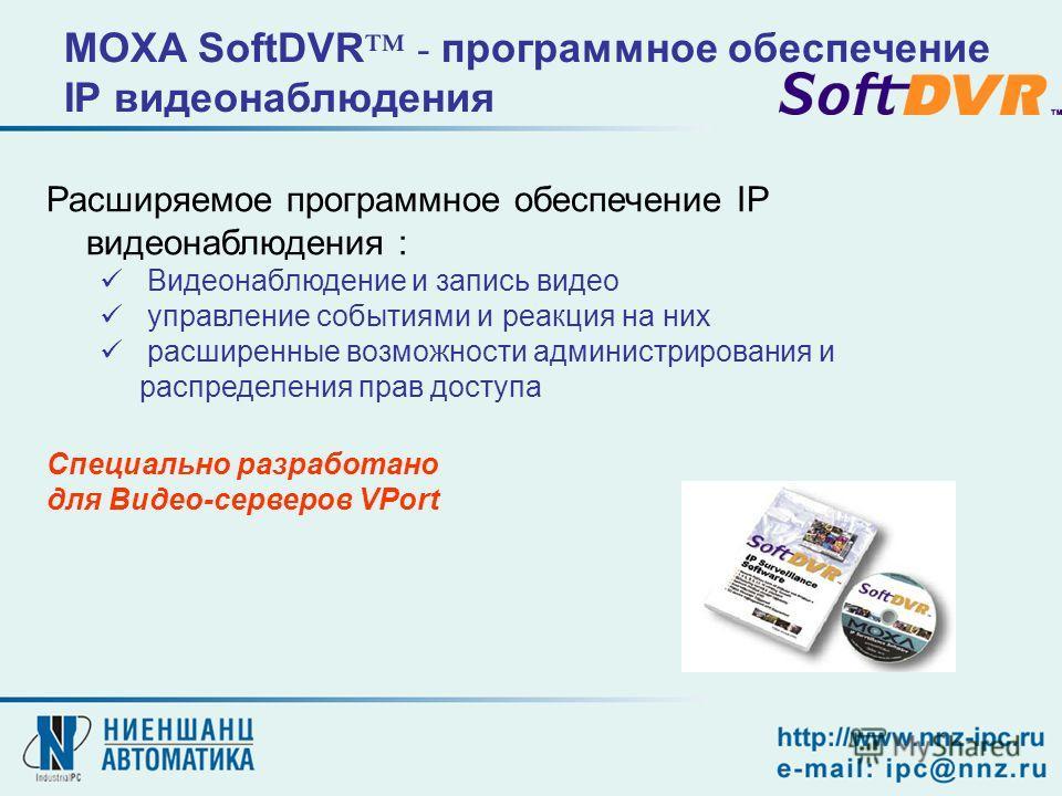 Расширяемое программное обеспечение IP видеонаблюдения : Видеонаблюдение и запись видео управление событиями и реакция на них расширенные возможности администрирования и распределения прав доступа Специально разработано для Видео-серверов VPort MOXA
