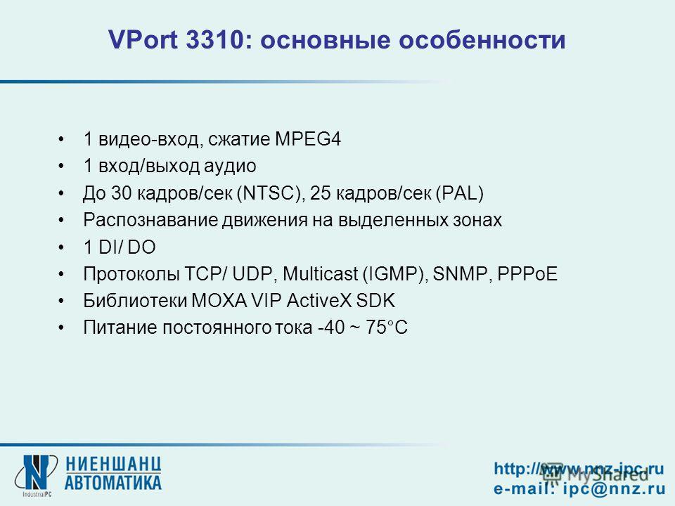 VPort 3310: основные особенности 1 видео-вход, сжатие MPEG4 1 вход/выход аудио До 30 кадров/сек (NTSC), 25 кадров/сек (PAL) Распознавание движения на выделенных зонах 1 DI/ DO Протоколы TCP/ UDP, Multicast (IGMP), SNMP, PPPoE Библиотеки MOXA VIP Acti