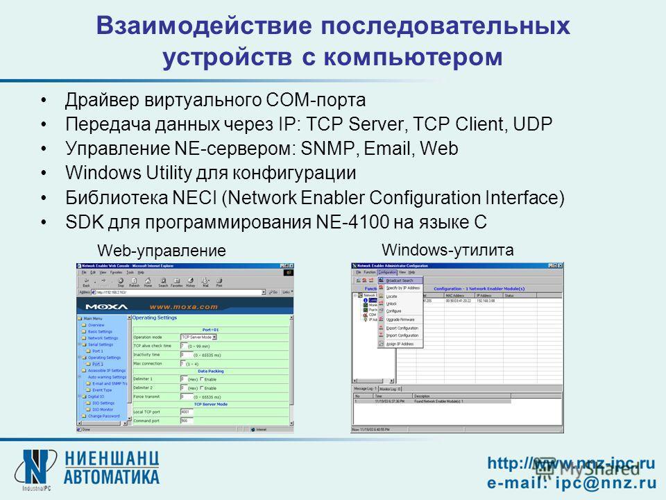 Взаимодействие последовательных устройств с компьютером Драйвер виртуального COM-порта Передача данных через IP: TCP Server, TCP Client, UDP Управление NE-сервером: SNMP, Email, Web Windows Utility для конфигурации Библиотека NECI (Network Enabler Co