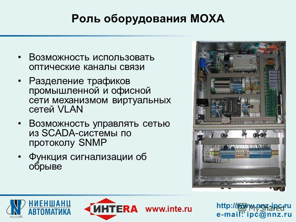 www.inte.ru Роль оборудования MOXA Возможность использовать оптические каналы связи Разделение трафиков промышленной и офисной сети механизмом виртуальных сетей VLAN Возможность управлять сетью из SCADA-системы по протоколу SNMP Функция сигнализации