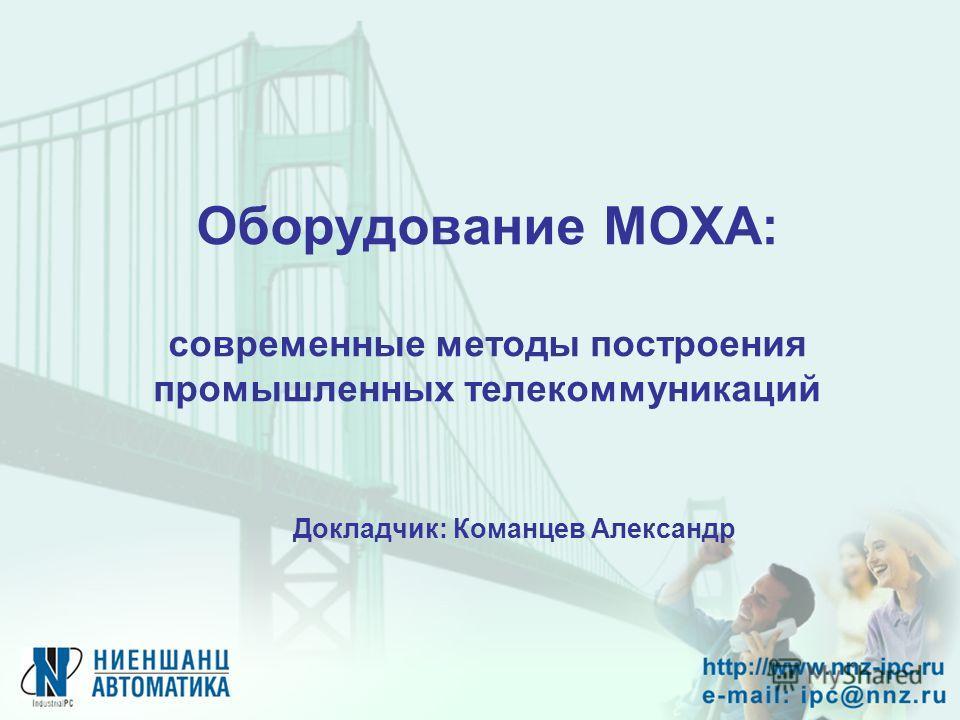 Оборудование MOXA: современные методы построения промышленных телекоммуникаций Докладчик: Команцев Александр