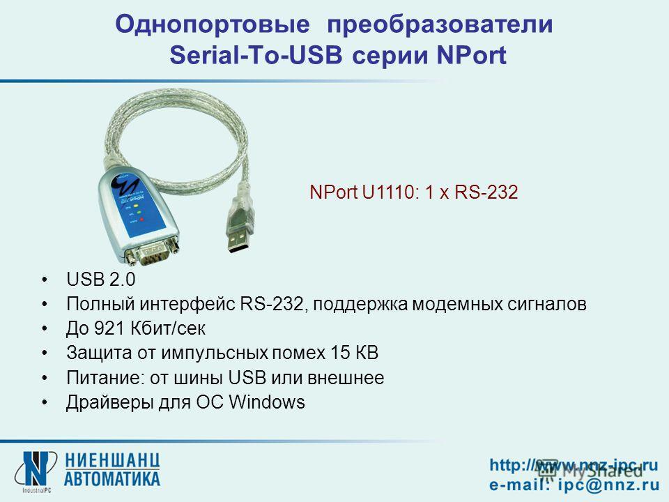 Однопортовые преобразователи Serial-To-USB серии NPort USB 2.0 Полный интерфейс RS-232, поддержка модемных сигналов До 921 Кбит/сек Защита от импульсных помех 15 КВ Питание: от шины USB или внешнее Драйверы для OC Windows NPort U1110: 1 x RS-232