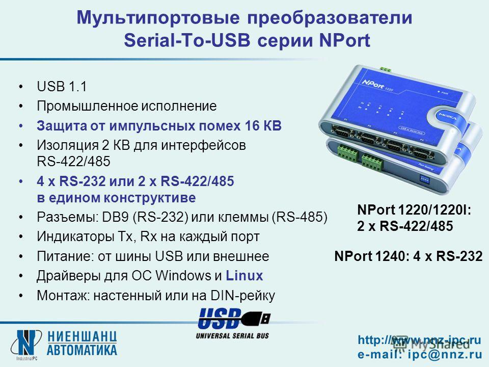 Мультипортовые преобразователи Serial-To-USB серии NPort USB 1.1 Промышленное исполнение Защита от импульсных помех 16 КВ Изоляция 2 КВ для интерфейсов RS-422/485 4 x RS-232 или 2 x RS-422/485 в едином конструктиве Разъемы: DB9 (RS-232) или клеммы (R