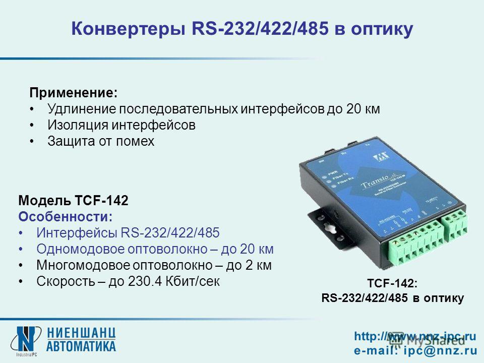 Конвертеры RS-232/422/485 в оптику Модель TCF-142 Особенности: Интерфейсы RS-232/422/485 Одномодовое оптоволокно – до 20 км Многомодовое оптоволокно – до 2 км Скорость – до 230.4 Кбит/сек TCF-142: RS-232/422/485 в оптику Применение: Удлинение последо