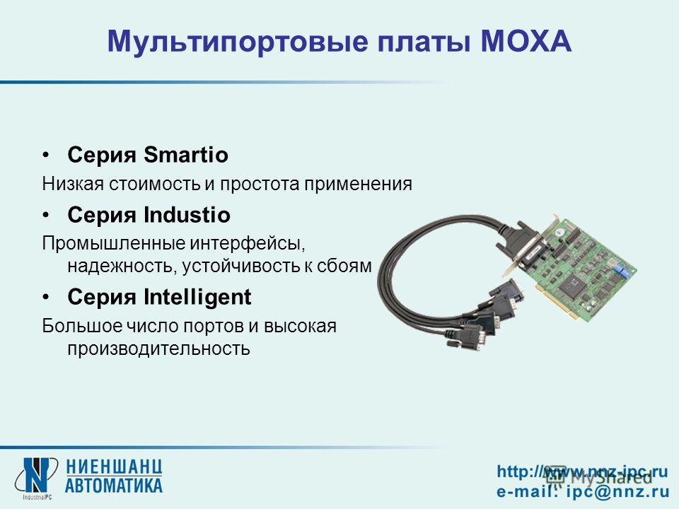 Мультипортовые платы MOXA Серия Smartio Низкая стоимость и простота применения Серия Industio Промышленные интерфейсы, надежность, устойчивость к сбоям Серия Intelligent Большое число портов и высокая производительность