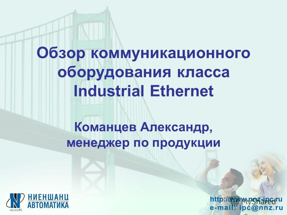 Обзор коммуникационного оборудования класса Industrial Ethernet Команцев Александр, менеджер по продукции