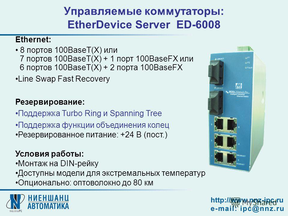 Управляемые коммутаторы: EtherDevice Server ED-6008 Ethernet: 8 портов 100BaseT(X) или 7 портов 100BaseT(X) + 1 порт 100BaseFX или 6 портов 100BaseT(X) + 2 порта 100BaseFX Line Swap Fast Recovery Резервирование: Поддержка Turbo Ring и Spanning Tree П