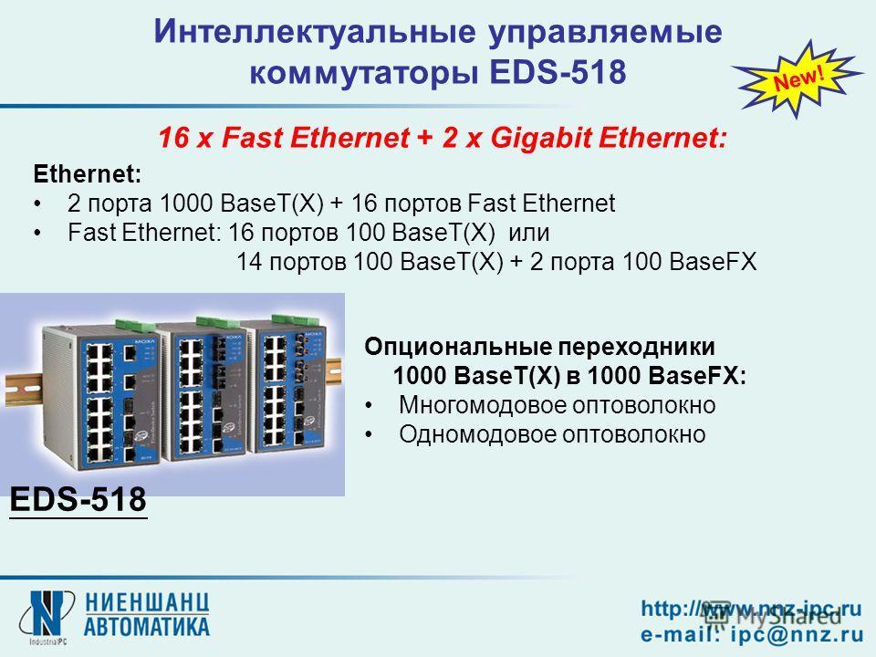 Интеллектуальные управляемые коммутаторы EDS-518 Ethernet: 2 порта 1000 BaseT(X) + 16 портов Fast Ethernet Fast Ethernet: 16 портов 100 BaseT(X) или 14 портов 100 BaseT(X) + 2 порта 100 BaseFX 16 x Fast Ethernet + 2 x Gigabit Ethernet: New! EDS-518 О