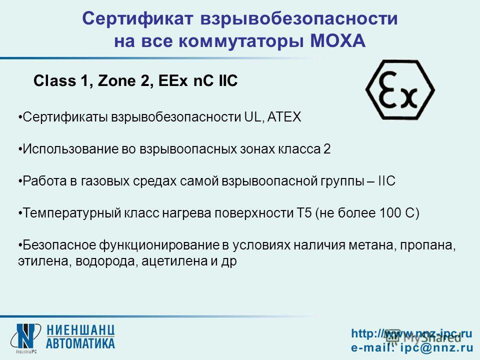 Сертификат взрывобезопасности на все коммутаторы MOXA Class 1, Zone 2, EEx nC IIC Сертификаты взрывобезопасности UL, ATEX Использование во взрывоопасных зонах класса 2 Работа в газовых средах самой взрывоопасной группы – IIC Температурный класс нагре