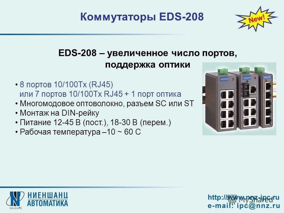 8 портов 10/100Tx (RJ45) или 7 портов 10/100Tx RJ45 + 1 порт оптика Многомодовое оптоволокно, разъем SC или ST Монтаж на DIN-рейку Питание 12-45 В (пост.), 18-30 В (перем.) Рабочая температура –10 ~ 60 C Коммутаторы EDS-208 New! EDS-208 – увеличенное