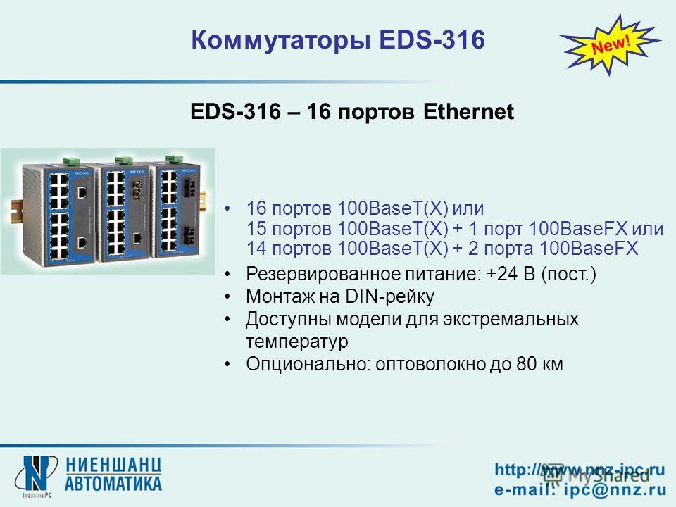 16 портов 100BaseT(X) или 15 портов 100BaseT(X) + 1 порт 100BaseFX или 14 портов 100BaseT(X) + 2 порта 100BaseFX Резервированное питание: +24 В (пост.) Монтаж на DIN-рейку Доступны модели для экстремальных температур Опционально: оптоволокно до 80 км