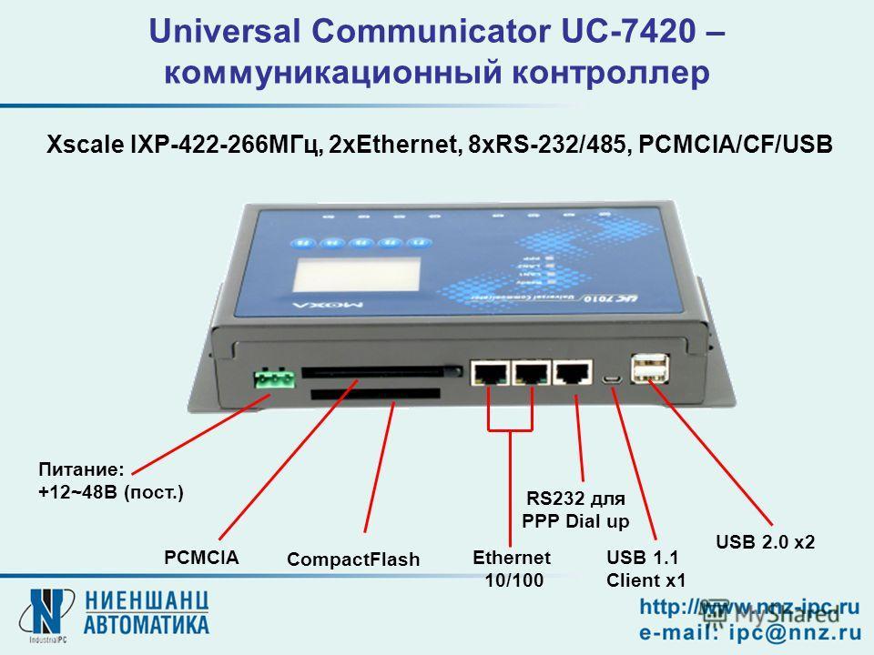 Ethernet 10/100 RS232 для PPP Dial up USB 1.1 Client x1 USB 2.0 x2 CompactFlash PCMCIA Питание: +12~48В (пост.) Universal Communicator UC-7420 – коммуникационный контроллер Xscale IXP-422-266МГц, 2xEthernet, 8xRS-232/485, PCMCIA/CF/USB
