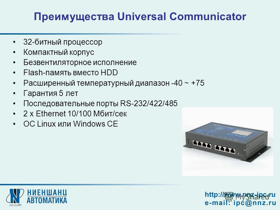 32-битный процессор Компактный корпус Безвентиляторное исполнение Flash-память вместо HDD Расширенный температурный диапазон -40 ~ +75 Гарантия 5 лет Последовательные порты RS-232/422/485 2 x Ethernet 10/100 Мбит/сек ОС Linux или Windows CE Преимущес