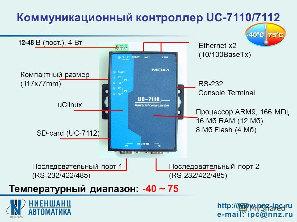12-48 В (пост.), 4 Вт Последовательный порт 2 (RS-232/422/485) Последовательный порт 1 (RS-232/422/485) Компактный размер (117x77mm) Ethernet x2 (10/100BaseTx) RS-232 Console Terminal Коммуникационный контроллер UC-7110/7112 Процессор ARM9, 166 МГц 1