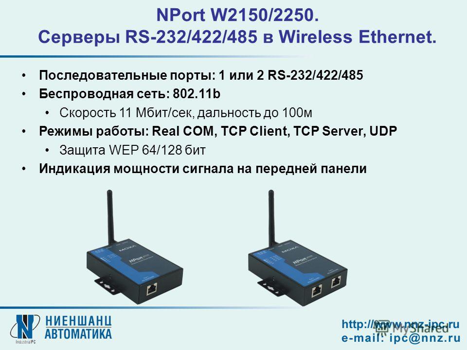 NPort W2150/2250. Серверы RS-232/422/485 в Wireless Ethernet. Последовательные порты: 1 или 2 RS-232/422/485 Беспроводная сеть: 802.11b Скорость 11 Мбит/сек, дальность до 100м Режимы работы: Real COM, TCP Client, TCP Server, UDP Защита WEP 64/128 бит