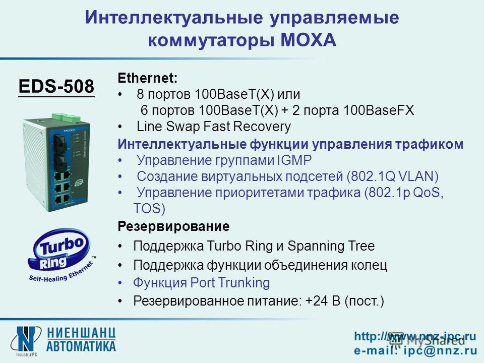 Интеллектуальные управляемые коммутаторы MOXA Ethernet: 8 портов 100BaseT(X) или 6 портов 100BaseT(X) + 2 порта 100BaseFX Line Swap Fast Recovery Интеллектуальные функции управления трафиком Управление группами IGMP Создание виртуальных подсетей (802