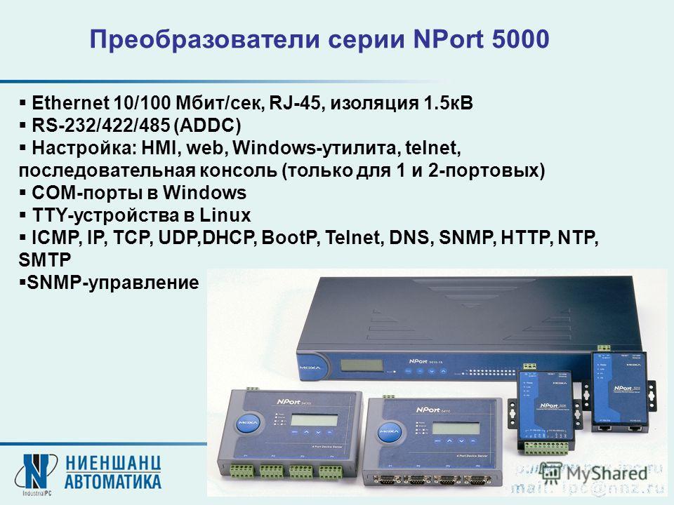 Ethernet 10/100 Мбит/сек, RJ-45, изоляция 1.5кВ RS-232/422/485 (ADDC) Настройка: HMI, web, Windows-утилита, telnet, последовательная консоль (только для 1 и 2-портовых) COM-порты в Windows TTY-устройства в Linux ICMP, IP, TCP, UDP,DHCP, BootP, Telnet
