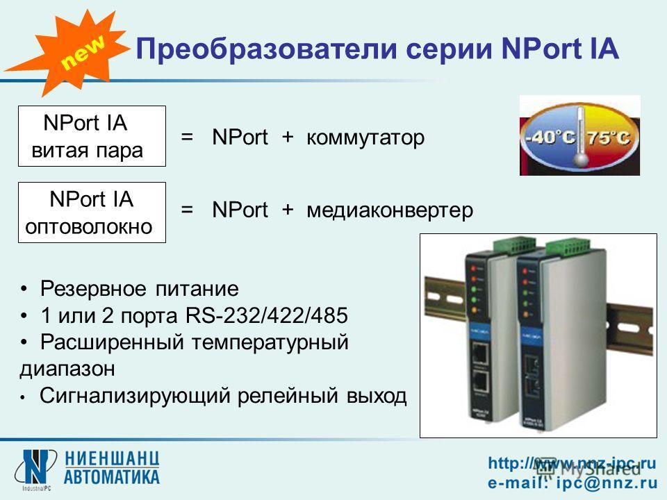 Преобразователи серии NPort IA NPort IA витая пара = NPort + медиаконвертер NPort IA оптоволокно = NPort + коммутатор Резервное питание 1 или 2 порта RS-232/422/485 Расширенный температурный диапазон Сигнализирующий релейный выход new