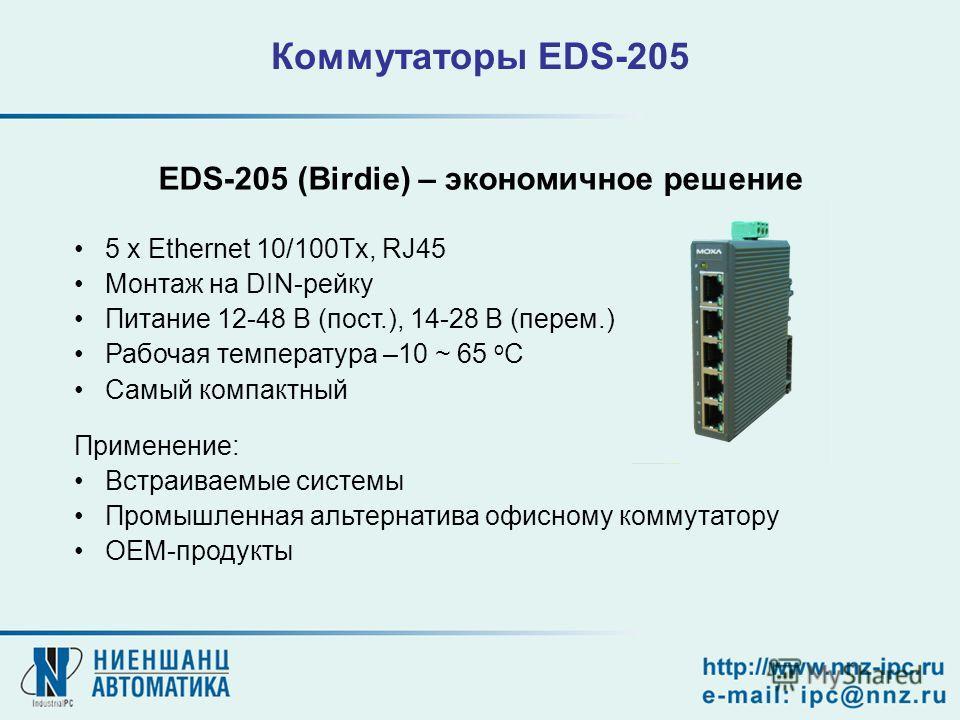 Коммутаторы EDS-205 5 x Ethernet 10/100Tx, RJ45 Монтаж на DIN-рейку Питание 12-48 В (пост.), 14-28 В (перем.) Рабочая температура –10 ~ 65 o C Самый компактный EDS-205 (Birdie) – экономичное решение Применение: Встраиваемые системы Промышленная альте