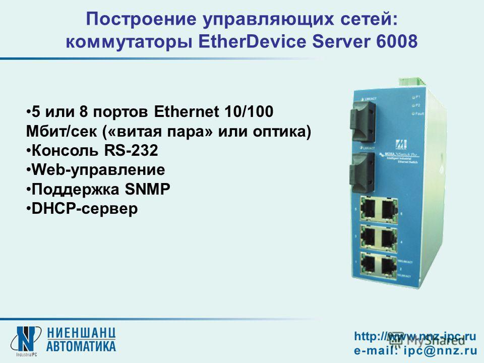 Построение управляющих сетей: коммутаторы EtherDevice Server 6008 5 или 8 портов Ethernet 10/100 Мбит/сек («витая пара» или оптика) Консоль RS-232 Web-управление Поддержка SNMP DHCP-сервер