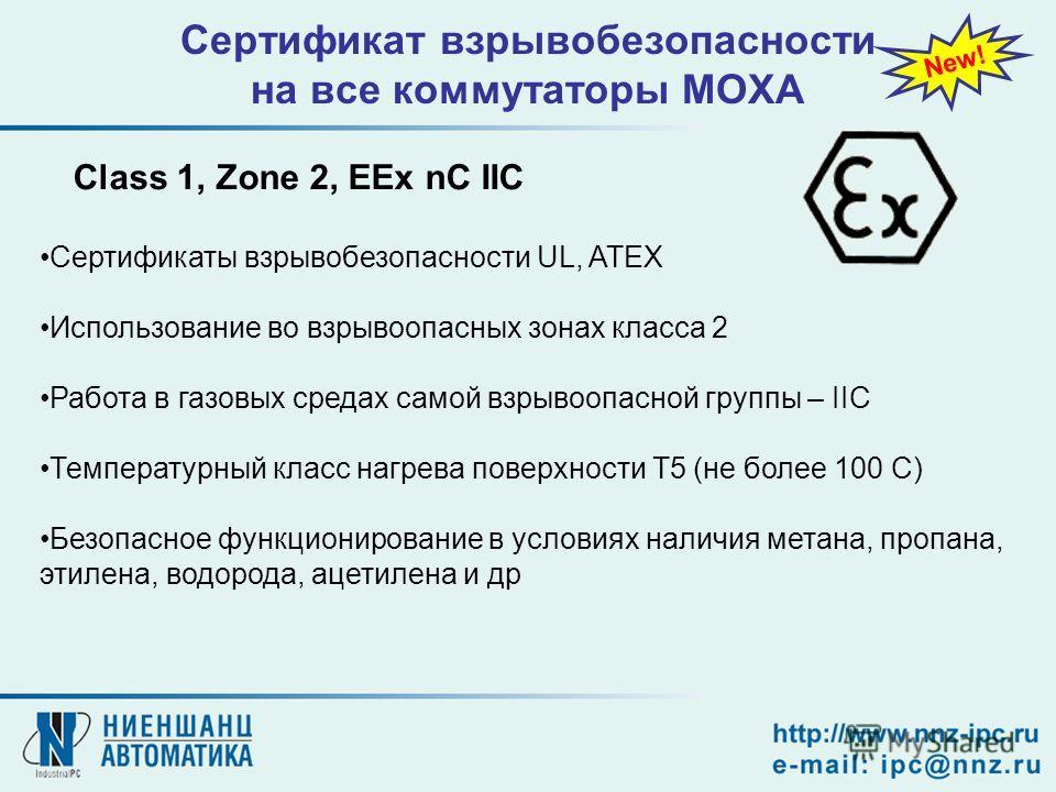 Сертификат взрывобезопасности на все коммутаторы MOXA New! Class 1, Zone 2, EEx nC IIC Сертификаты взрывобезопасности UL, ATEX Использование во взрывоопасных зонах класса 2 Работа в газовых средах самой взрывоопасной группы – IIC Температурный класс