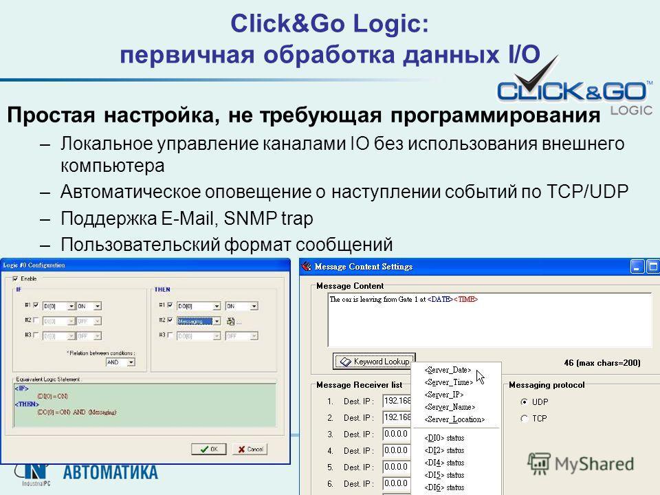 Простая настройка, не требующая программирования –Локальное управление каналами IO без использования внешнего компьютера –Автоматическое оповещение о наступлении событий по TCP/UDP –Поддержка E-Mail, SNMP trap –Пользовательский формат сообщений Click