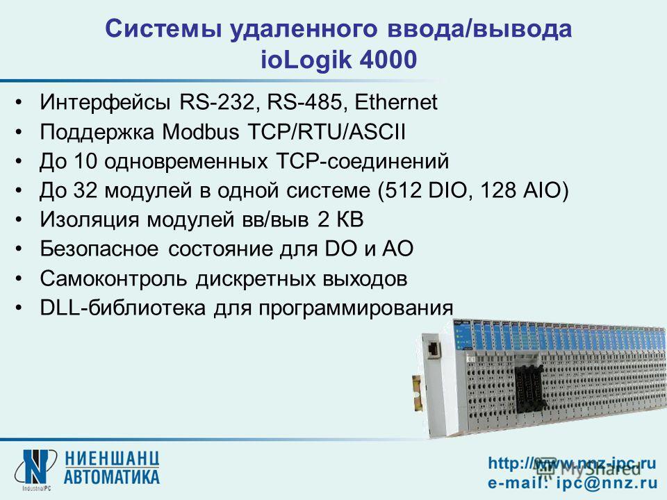 Системы удаленного ввода/вывода ioLogik 4000 Интерфейсы RS-232, RS-485, Ethernet Поддержка Modbus TCP/RTU/ASCII До 10 одновременных TCP-соединений До 32 модулей в одной системе (512 DIO, 128 AIO) Изоляция модулей вв/выв 2 КВ Безопасное состояние для