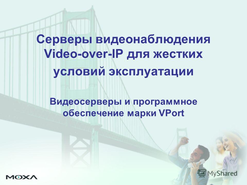 Серверы видеонаблюдения Video-over-IP для жестких условий эксплуатации Видеосерверы и программное обеспечение марки VPort