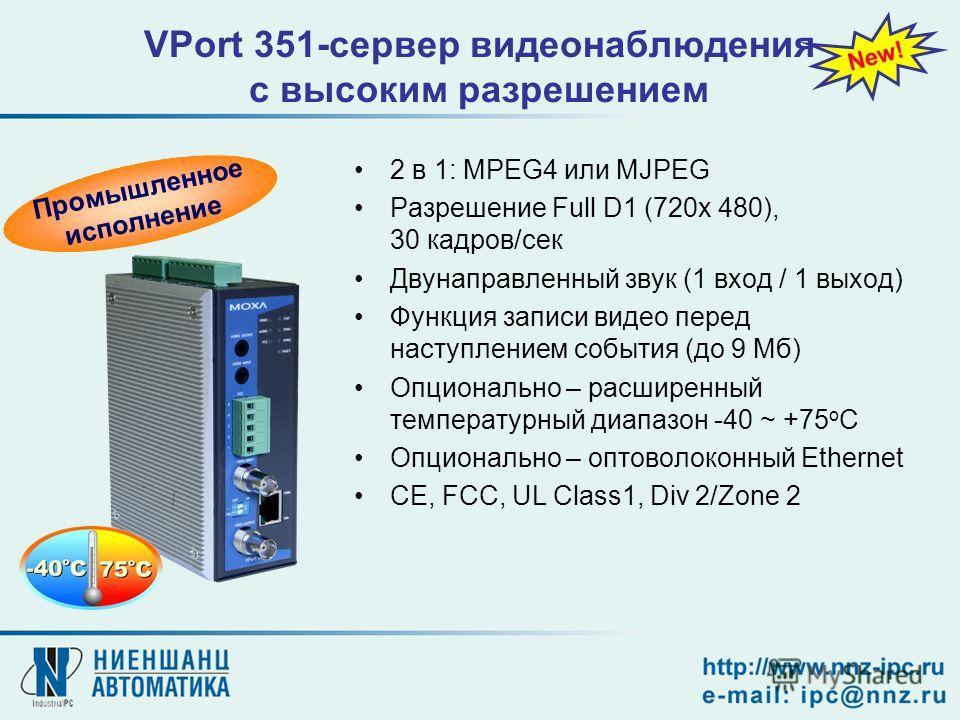 VPort 351-сервер видеонаблюдения с высоким разрешением 2 в 1: MPEG4 или MJPEG Разрешение Full D1 (720x 480), 30 кадров/сек Двунаправленный звук (1 вход / 1 выход) Функция записи видео перед наступлением события (до 9 Мб) Опционально – расширенный тем
