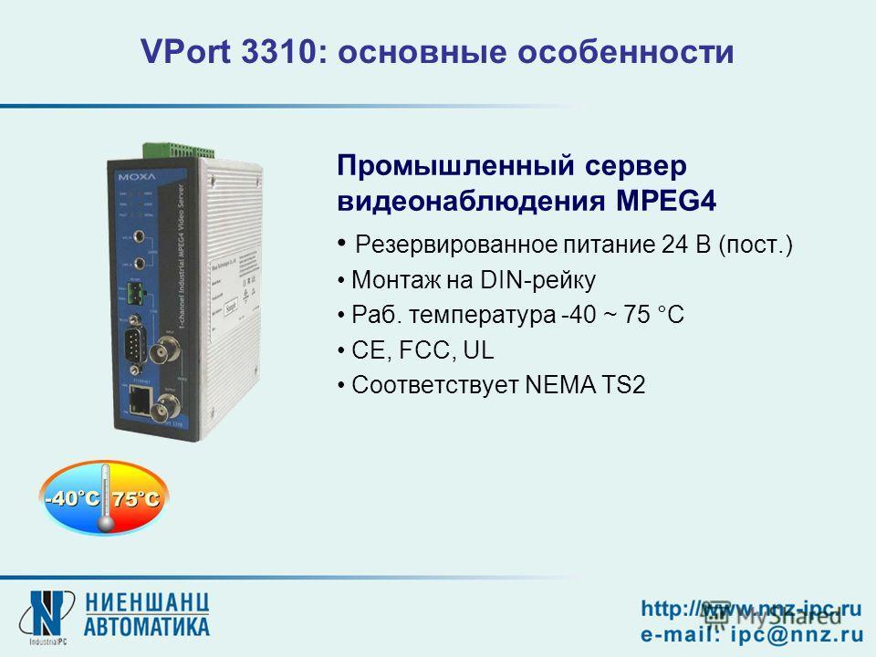 VPort 3310: основные особенности Промышленный сервер видеонаблюдения MPEG4 Резервированное питание 24 В (пост.) Монтаж на DIN-рейку Раб. температура -40 ~ 75 °C CE, FCC, UL Соответствует NEMA TS2