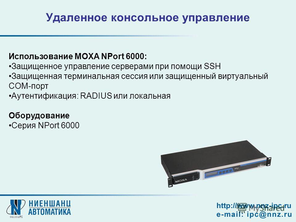 Использование MOXA NPort 6000: Защищенное управление серверами при помощи SSH Защищенная терминальная сессия или защищенный виртуальный COM-порт Аутентификация: RADIUS или локальная Оборудование Серия NPort 6000 Удаленное консольное управление