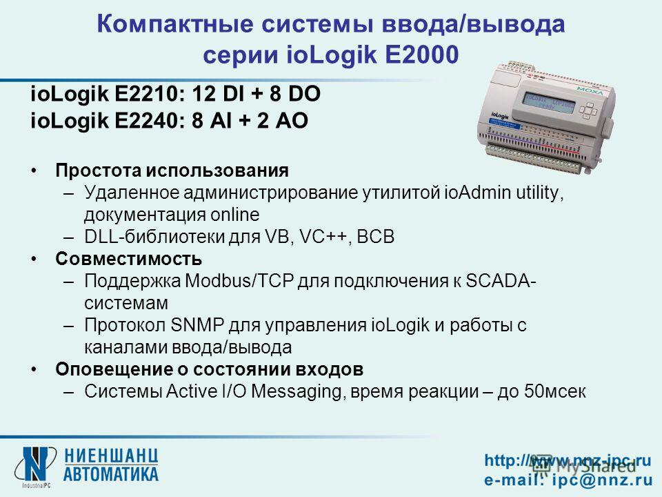 Компактные системы ввода/вывода серии ioLogik E2000 ioLogik E2210: 12 DI + 8 DO ioLogik E2240: 8 AI + 2 AO Простота использования –Удаленное администрирование утилитой ioAdmin utility, документация online –DLL-библиотеки для VB, VC++, BCB Совместимос