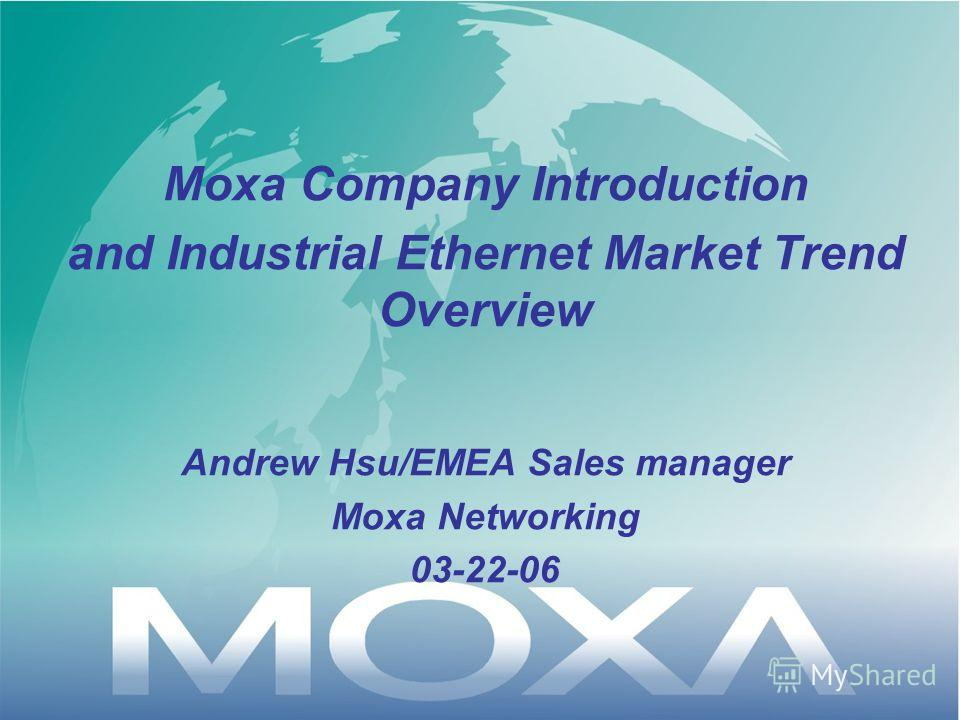 Moxa Company Introduction and Industrial Ethernet Market Trend Overview Andrew Hsu/EMEA Sales manager Moxa Networking 03-22-06