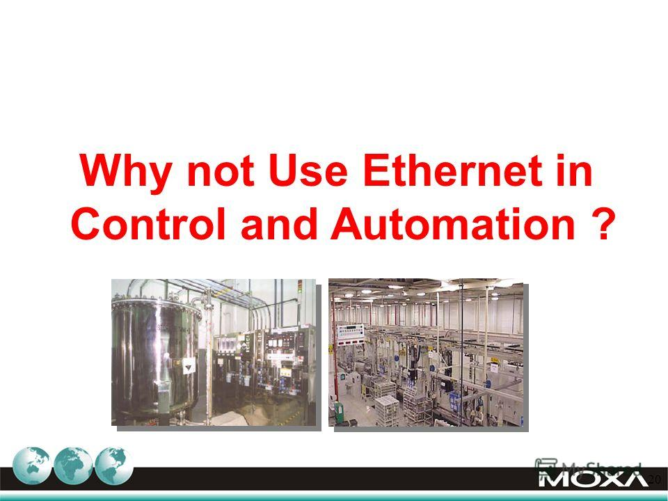 20 Why not Use Ethernet in Control and Automation ?