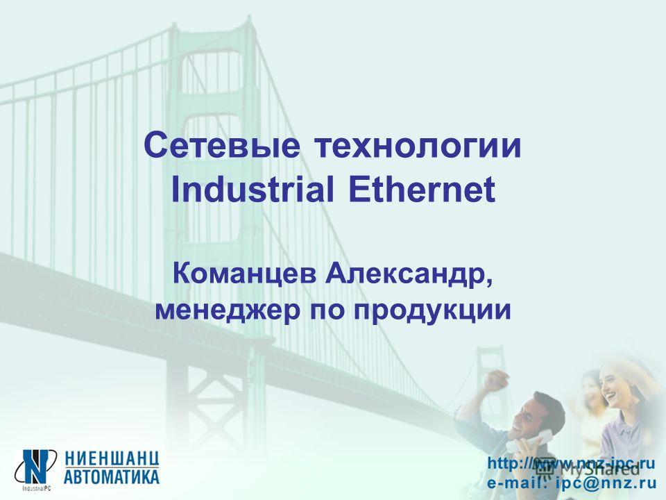 Сетевые технологии Industrial Ethernet Команцев Александр, менеджер по продукции